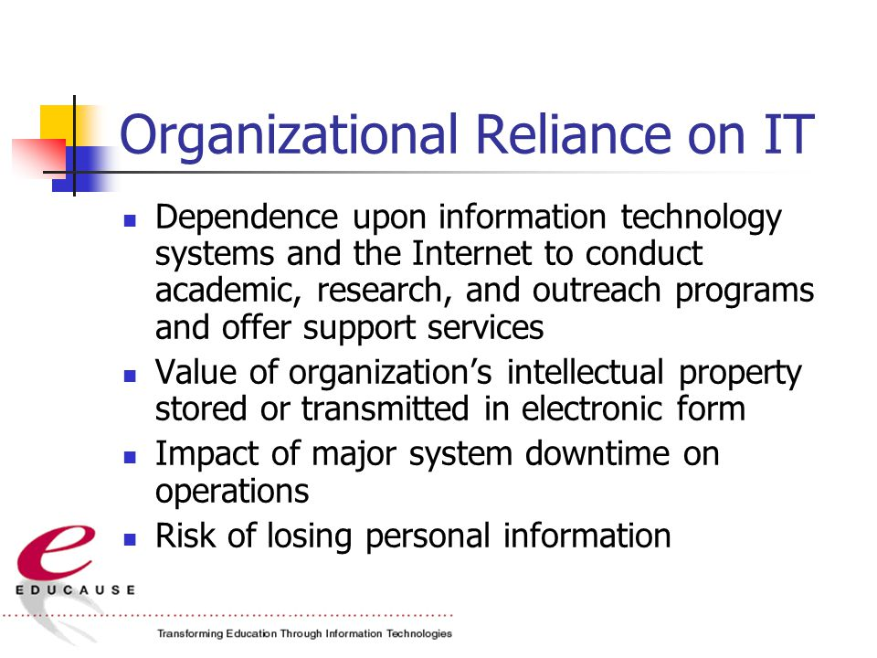Organizational Reliance on IT Dependence upon information technology systems and the Internet to conduct academic, research, and outreach programs and offer support services Value of organization's intellectual property stored or transmitted in electronic form Impact of major system downtime on operations Risk of losing personal information