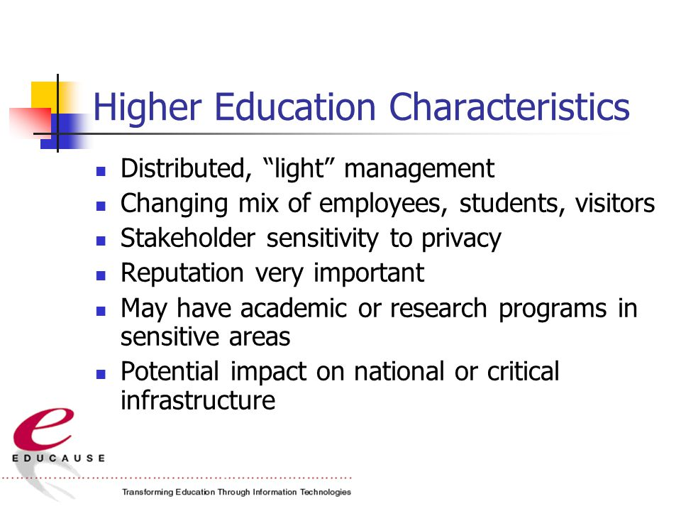 Higher Education Characteristics Distributed, light management Changing mix of employees, students, visitors Stakeholder sensitivity to privacy Reputation very important May have academic or research programs in sensitive areas Potential impact on national or critical infrastructure