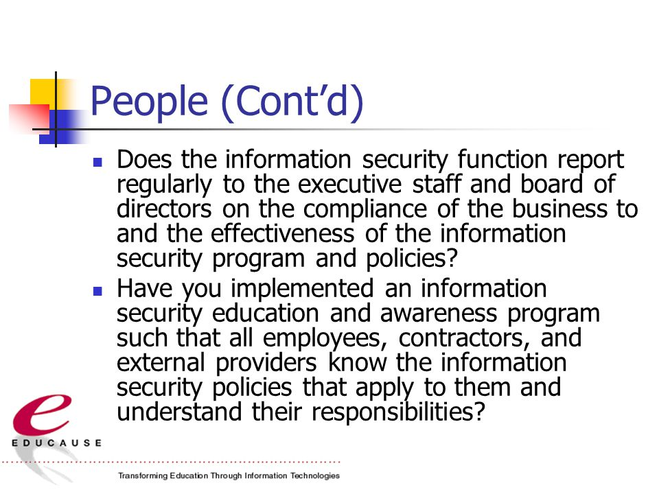 People (Cont'd) Does the information security function report regularly to the executive staff and board of directors on the compliance of the business to and the effectiveness of the information security program and policies.