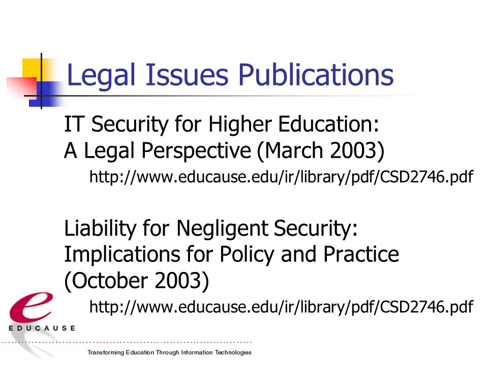 Legal Issues Publications IT Security for Higher Education: A Legal Perspective (March 2003) http://www.educause.edu/ir/library/pdf/CSD2746.pdf Liability for Negligent Security: Implications for Policy and Practice (October 2003) http://www.educause.edu/ir/library/pdf/CSD2746.pdf