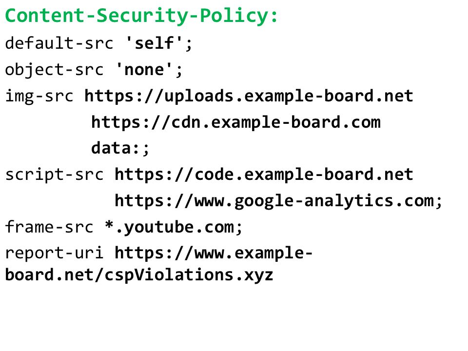 Content-Security-Policy: default-src self ; object-src none ; img-src https://uploads.example-board.net https://cdn.example-board.com data:; script-src https://code.example-board.net https://www.google-analytics.com; frame-src *.youtube.com; report-uri https://www.example- board.net/cspViolations.xyz