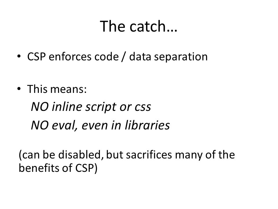 The catch… CSP enforces code / data separation This means: NO inline script or css NO eval, even in libraries (can be disabled, but sacrifices many of the benefits of CSP)
