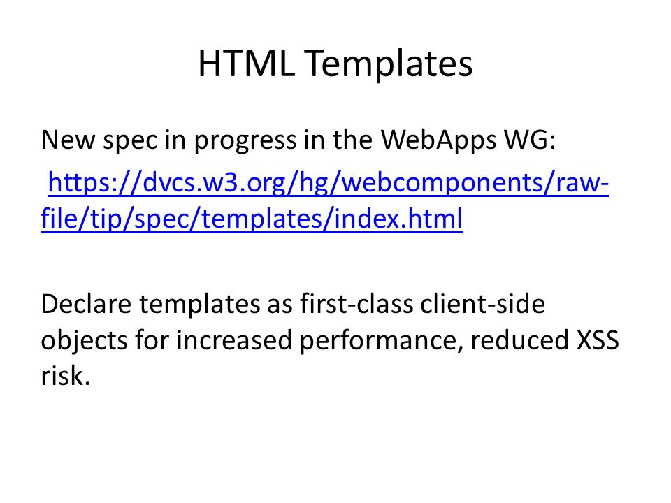 HTML Templates New spec in progress in the WebApps WG: https://dvcs.w3.org/hg/webcomponents/raw- file/tip/spec/templates/index.htmlhttps://dvcs.w3.org/hg/webcomponents/raw- file/tip/spec/templates/index.html Declare templates as first-class client-side objects for increased performance, reduced XSS risk.