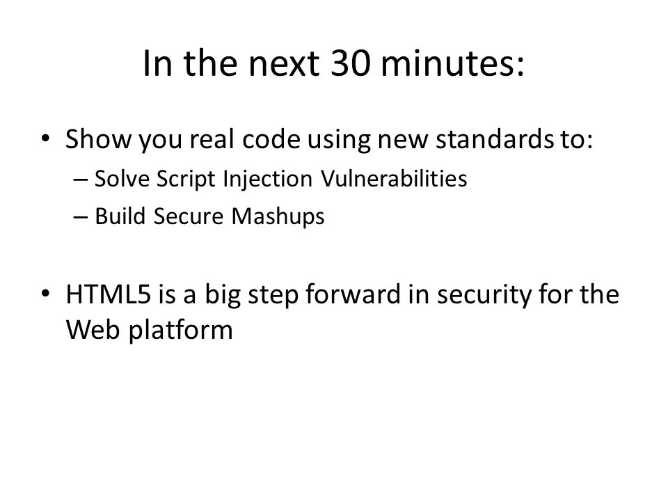 In the next 30 minutes: Show you real code using new standards to: – Solve Script Injection Vulnerabilities – Build Secure Mashups HTML5 is a big step forward in security for the Web platform