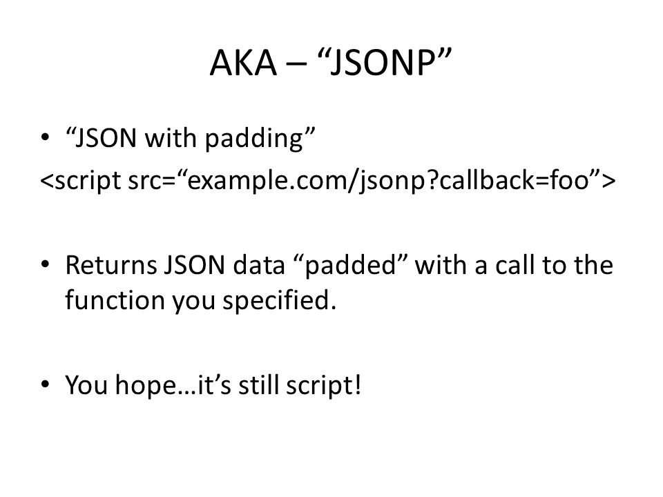 AKA – JSONP JSON with padding Returns JSON data padded with a call to the function you specified.