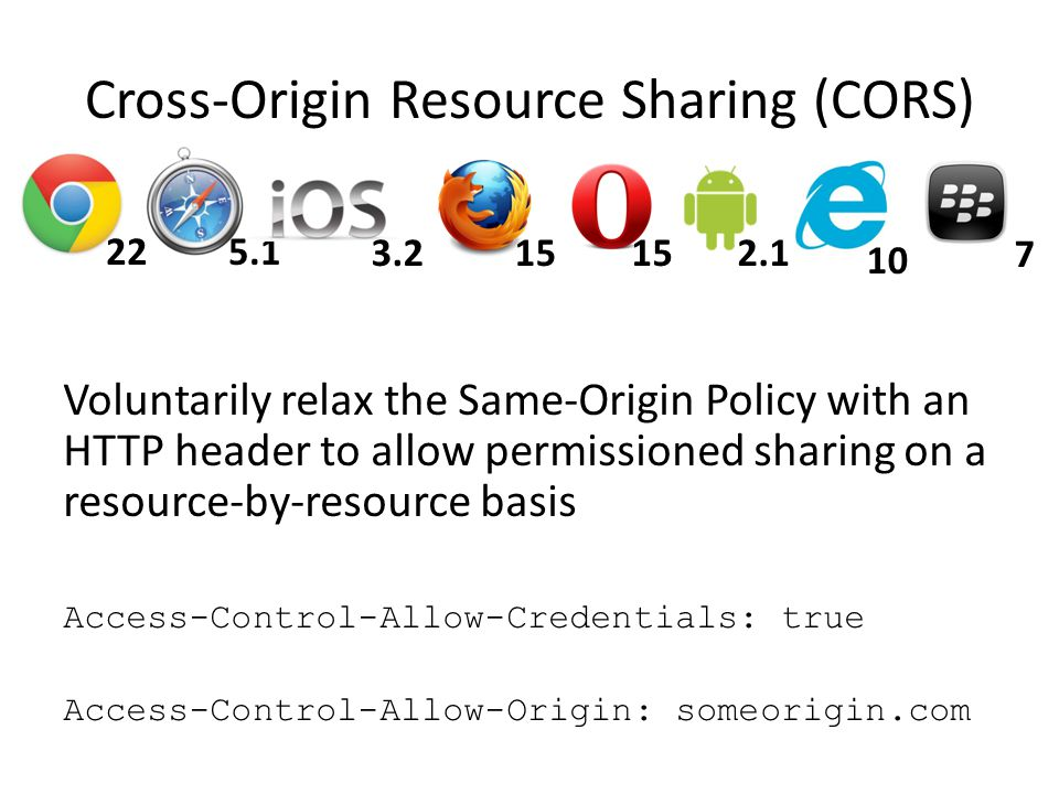 Cross-Origin Resource Sharing (CORS) Voluntarily relax the Same-Origin Policy with an HTTP header to allow permissioned sharing on a resource-by-resource basis Access-Control-Allow-Credentials: true Access-Control-Allow-Origin: someorigin.com 225.1 15 10 152.13.2 7