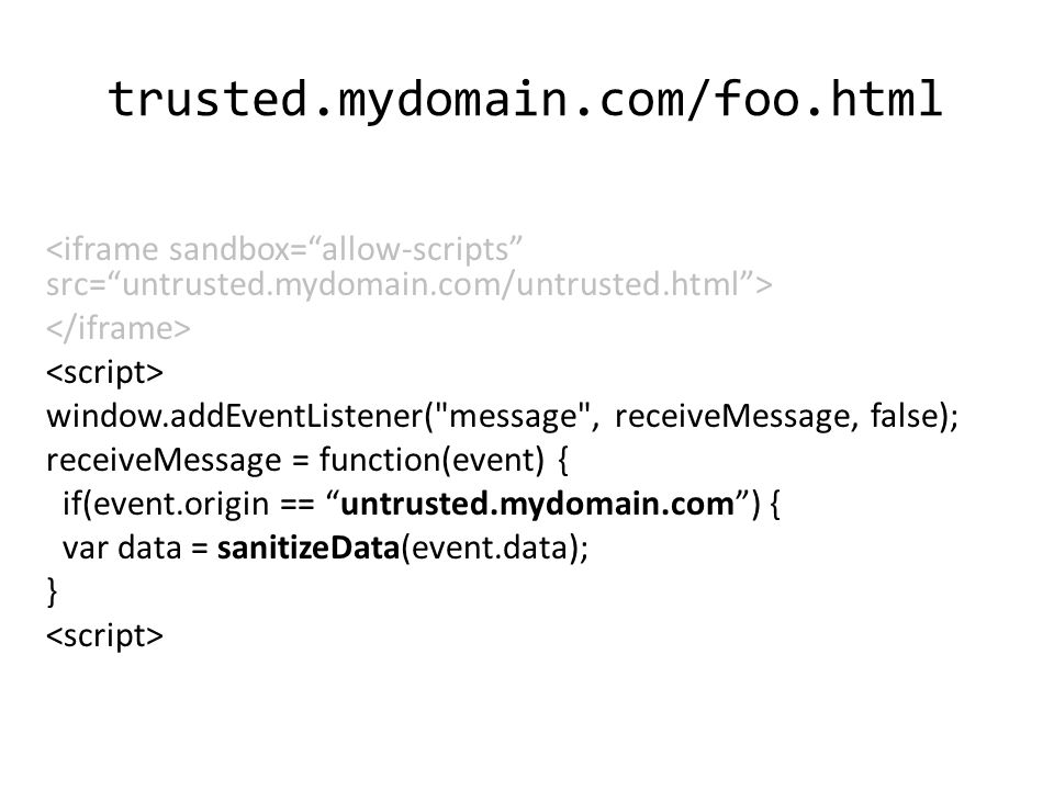trusted.mydomain.com/foo.html window.addEventListener( message , receiveMessage, false); receiveMessage = function(event) { if(event.origin == untrusted.mydomain.com ) { var data = sanitizeData(event.data); }