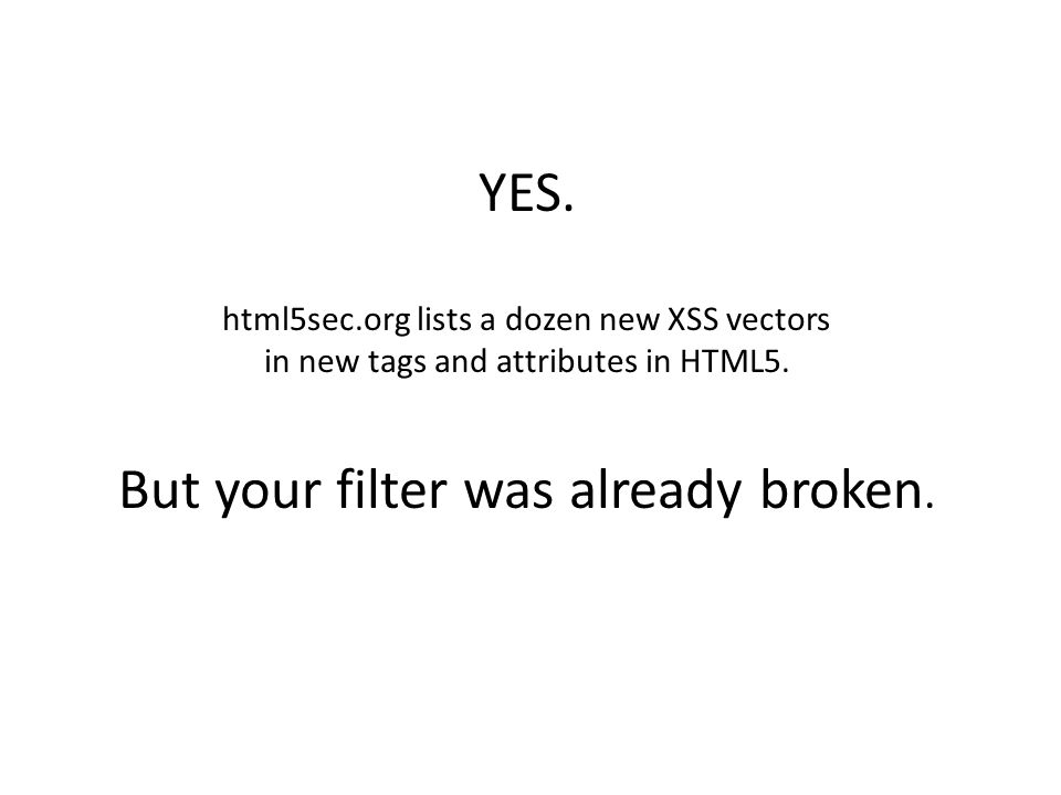 YES. html5sec.org lists a dozen new XSS vectors in new tags and attributes in HTML5.