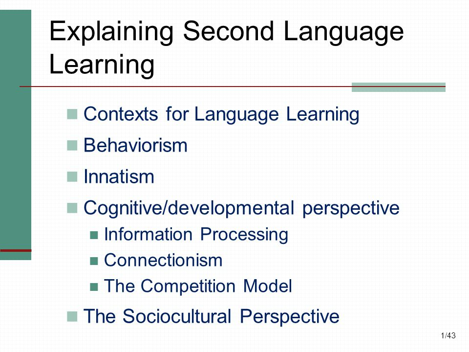 1/43 Explaining Second Language Learning Contexts for Language Learning Behaviorism Innatism Cognitive/developmental perspective Information Processin