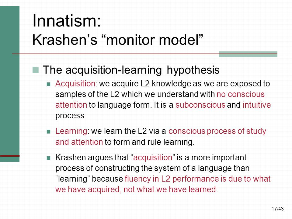 "17/43 Innatism: Krashen's ""monitor model"" The acquisition-learning hypothesis Acquisition: we acquire L2 knowledge as we are exposed to samples of the"