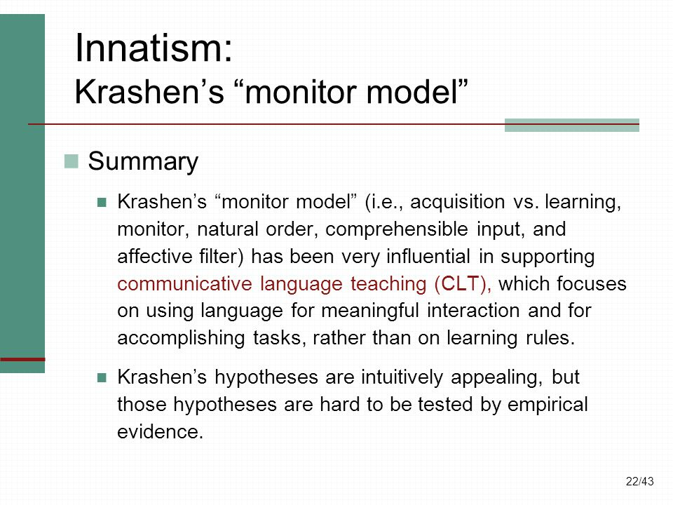 "22/43 Innatism: Krashen's ""monitor model"" Summary Krashen's ""monitor model"" (i.e., acquisition vs. learning, monitor, natural order, comprehensible in"