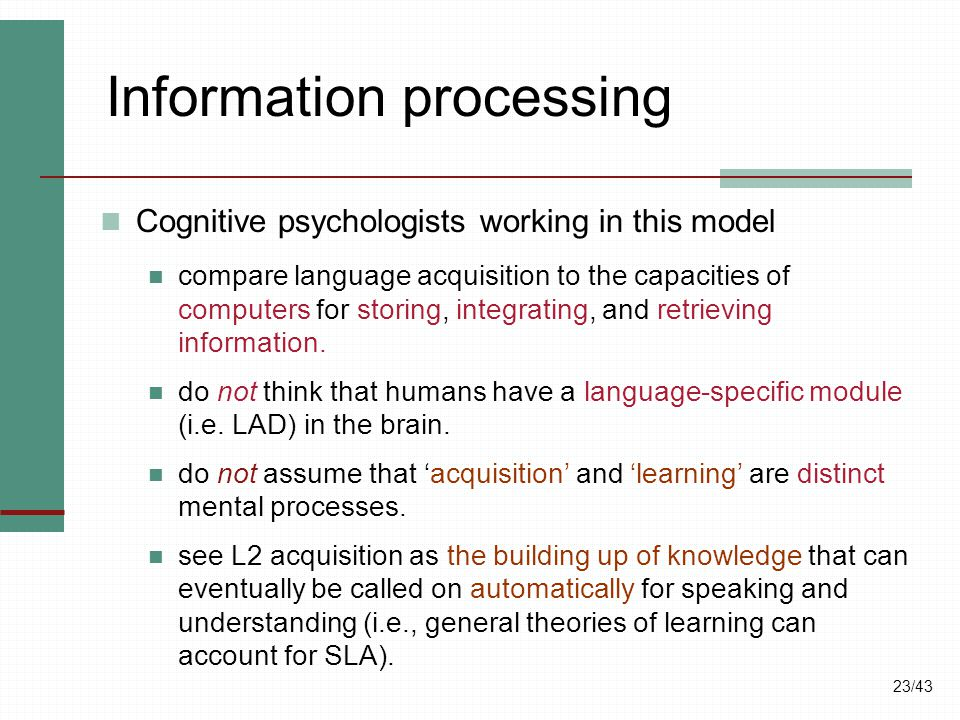 23/43 Information processing Cognitive psychologists working in this model compare language acquisition to the capacities of computers for storing, in