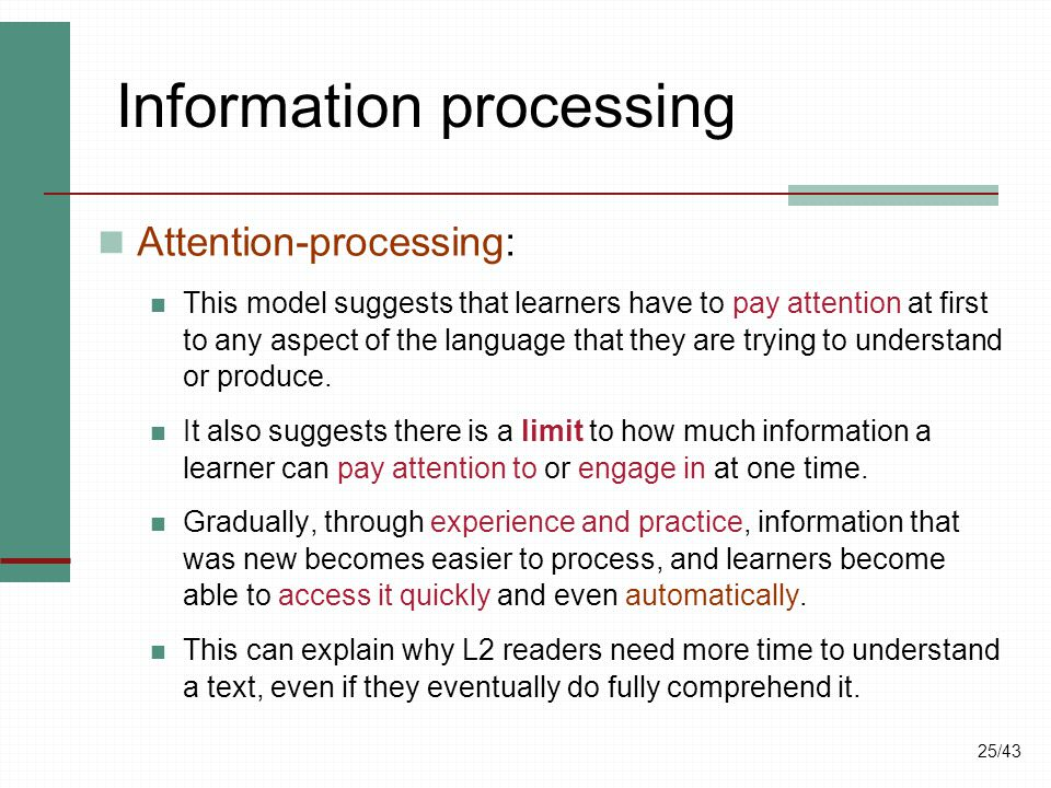 25/43 Information processing Attention-processing: This model suggests that learners have to pay attention at first to any aspect of the language that