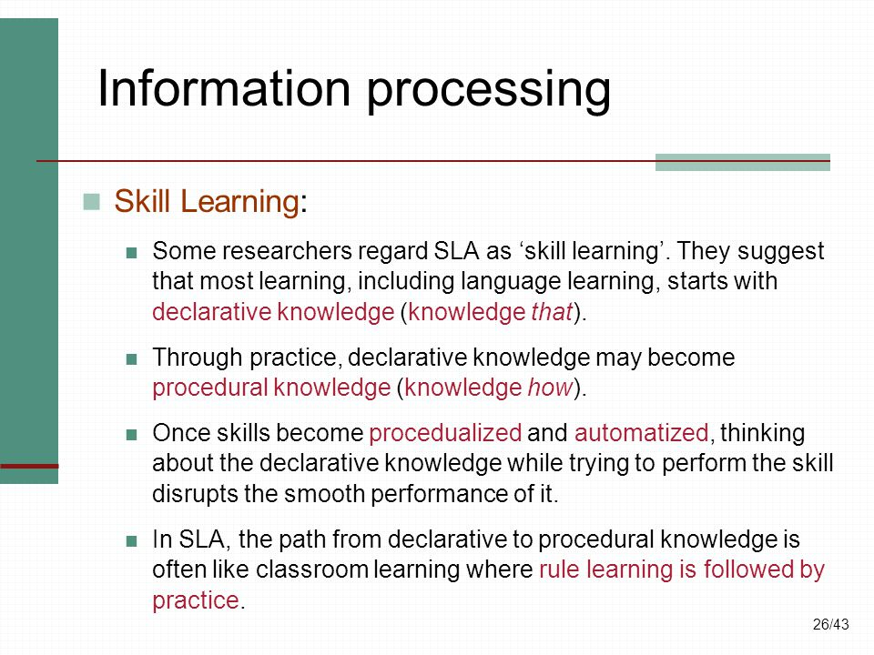 26/43 Information processing Skill Learning: Some researchers regard SLA as 'skill learning'. They suggest that most learning, including language lear