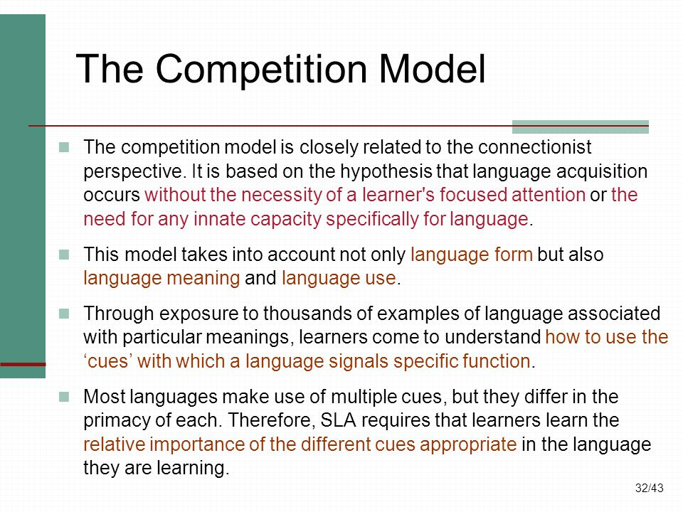 32/43 The Competition Model The competition model is closely related to the connectionist perspective. It is based on the hypothesis that language acq