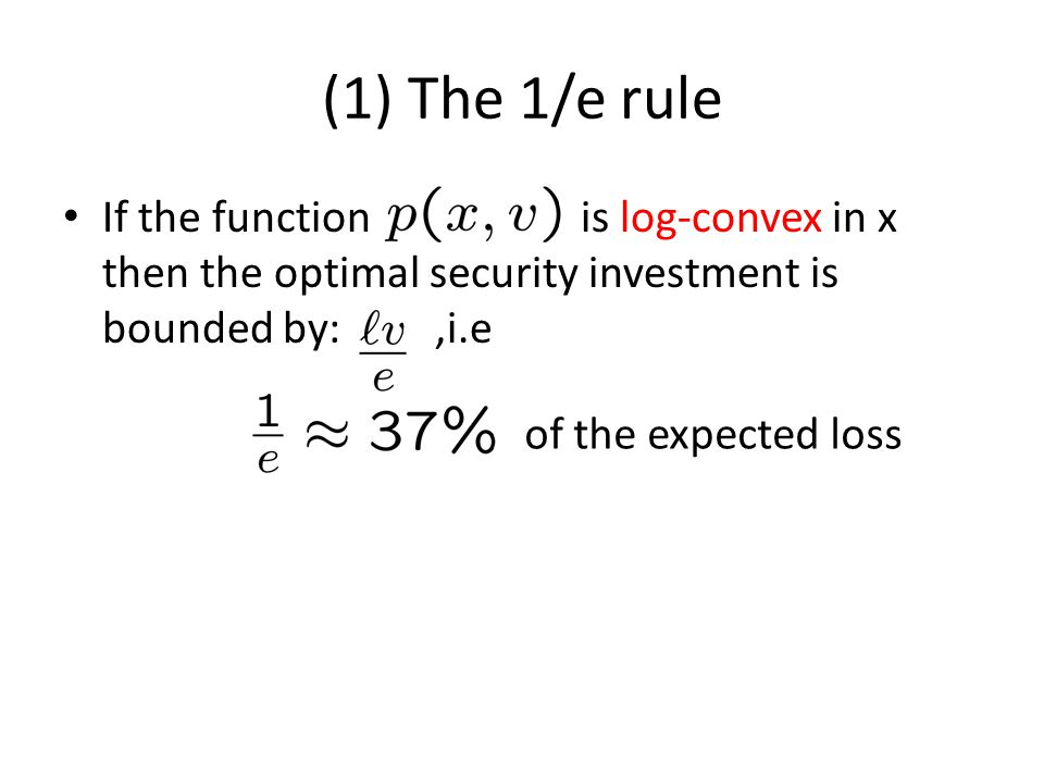 (1) The 1/e rule If the function is log-convex in x then the optimal security investment is bounded by:,i.e of the expected loss