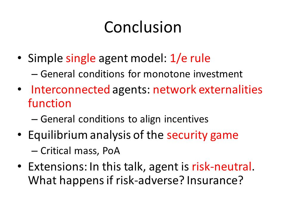 Conclusion Simple single agent model: 1/e rule – General conditions for monotone investment Interconnected agents: network externalities function – Ge