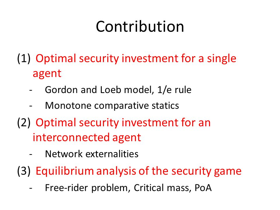 Contribution (1) Optimal security investment for a single agent -Gordon and Loeb model, 1/e rule -Monotone comparative statics (2) Optimal security in