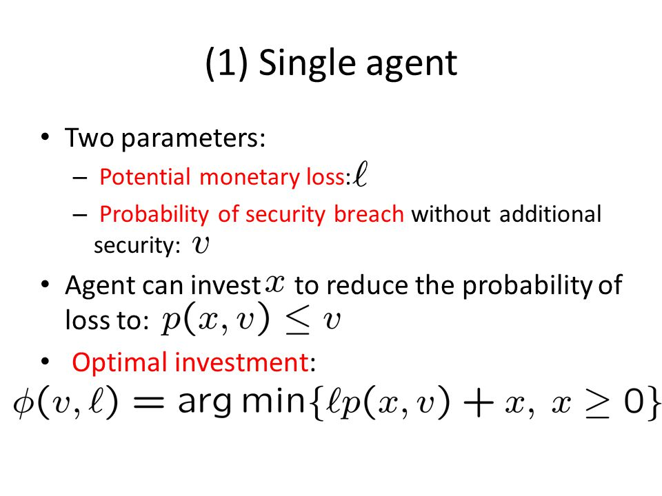 (1) Single agent Two parameters: – Potential monetary loss: – Probability of security breach without additional security: Agent can invest to reduce t
