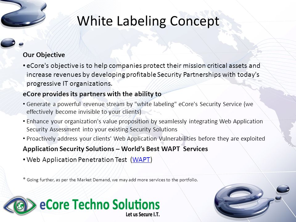 White Labeling Concept Our Objective eCore s objective is to help companies protect their mission critical assets and increase revenues by developing profitable Security Partnerships with today s progressive IT organizations.