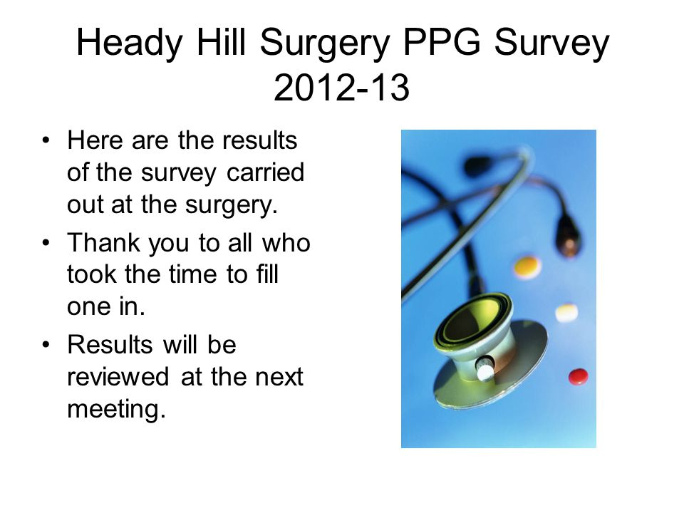 Heady Hill Surgery PPG Survey 2012-13 Here are the results of the survey carried out at the surgery.