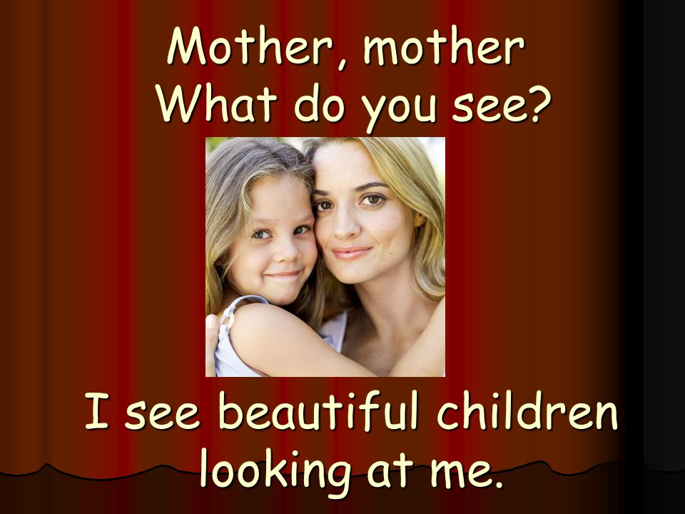 Mother, mother What do you see? I see beautiful children looking at me.