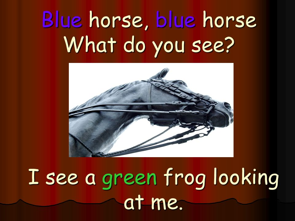 Blue horse, blue horse What do you see? I see a green frog looking at me.