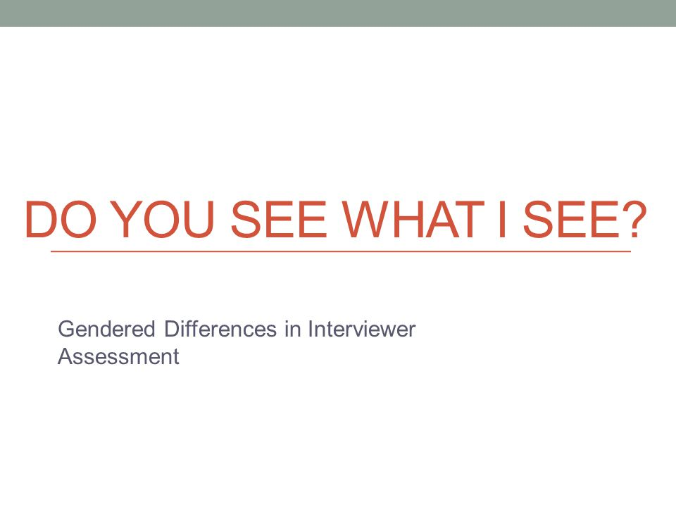 DO YOU SEE WHAT I SEE? Gendered Differences in Interviewer Assessment