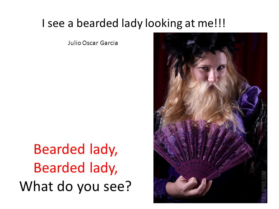 Bearded lady, Bearded lady, What do you see. I see a bearded lady looking at me!!.