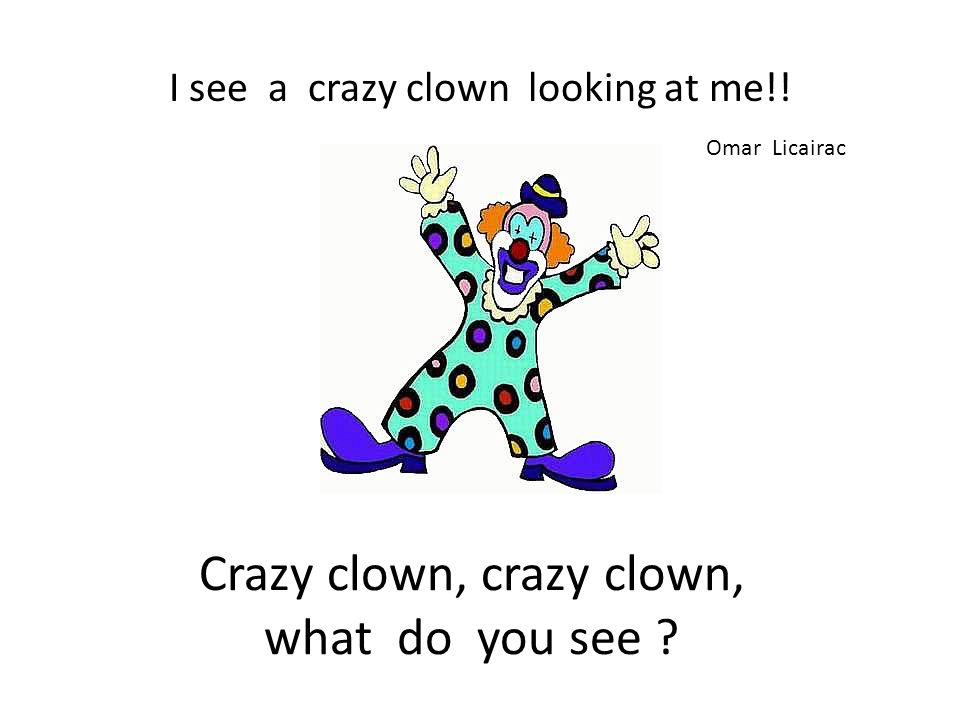 Crazy clown, crazy clown, what do you see ? I see a crazy clown looking at me!! Omar Licairac