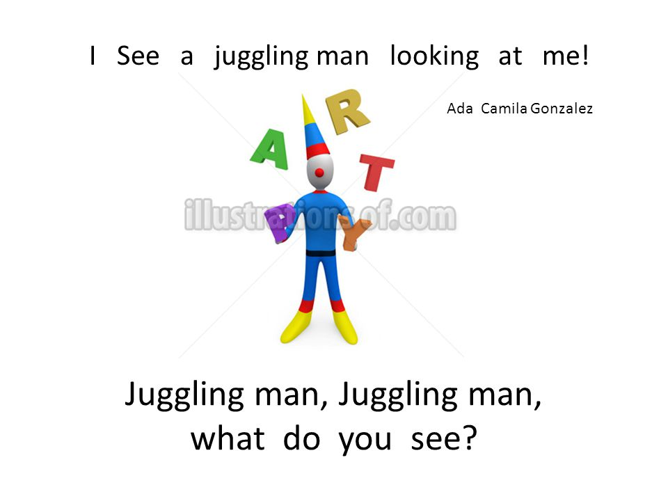 Juggling man, Juggling man, what do you see. I See a juggling man looking at me.