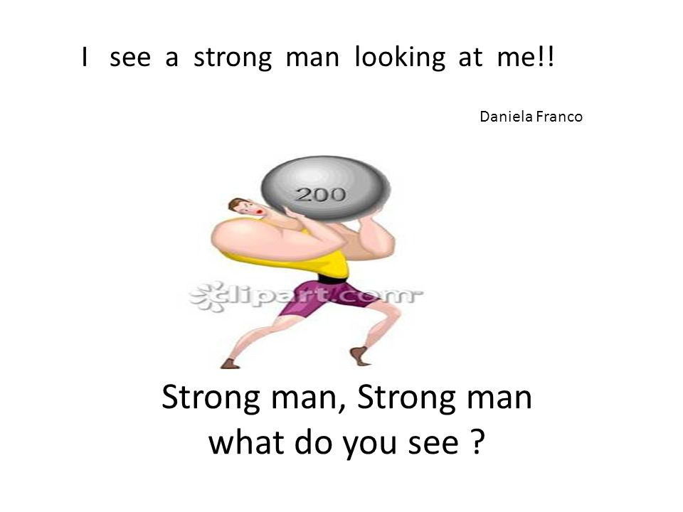 Strong man, Strong man what do you see I see a strong man looking at me!! Daniela Franco