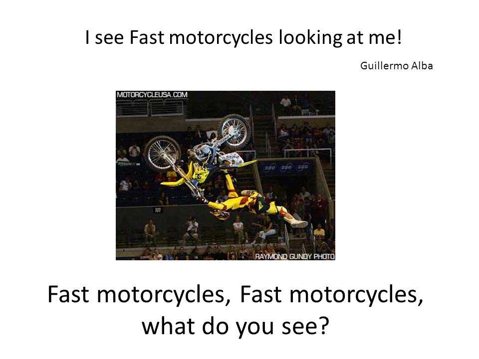 Fast motorcycles, Fast motorcycles, what do you see.