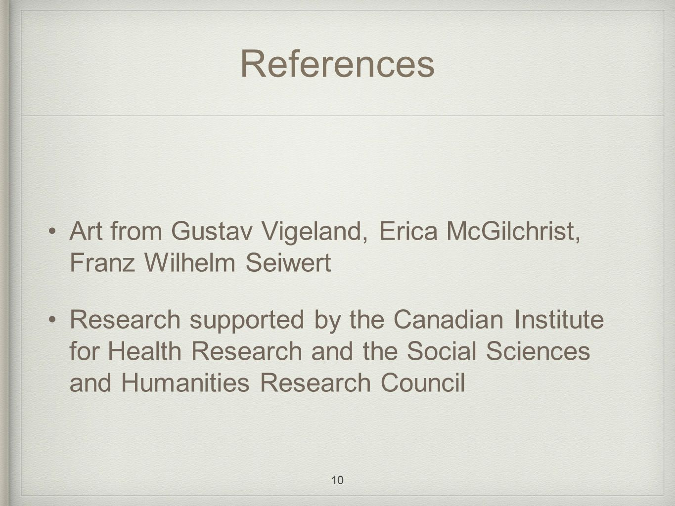 References Art from Gustav Vigeland, Erica McGilchrist, Franz Wilhelm Seiwert Research supported by the Canadian Institute for Health Research and the Social Sciences and Humanities Research Council 10