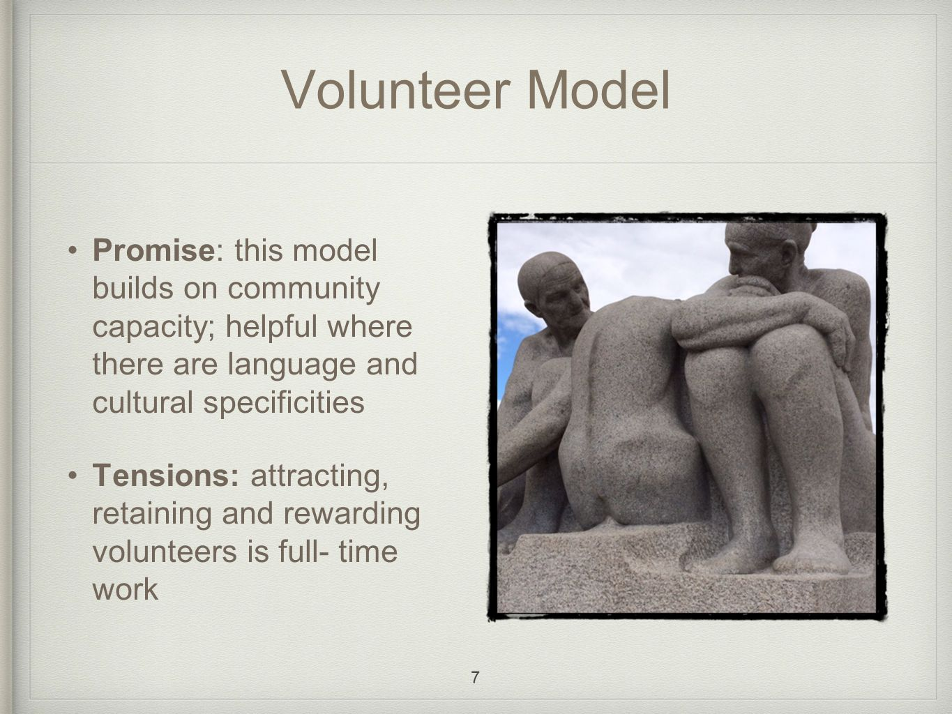 Volunteer Model Promise: this model builds on community capacity; helpful where there are language and cultural specificities Tensions: attracting, retaining and rewarding volunteers is full- time work 7