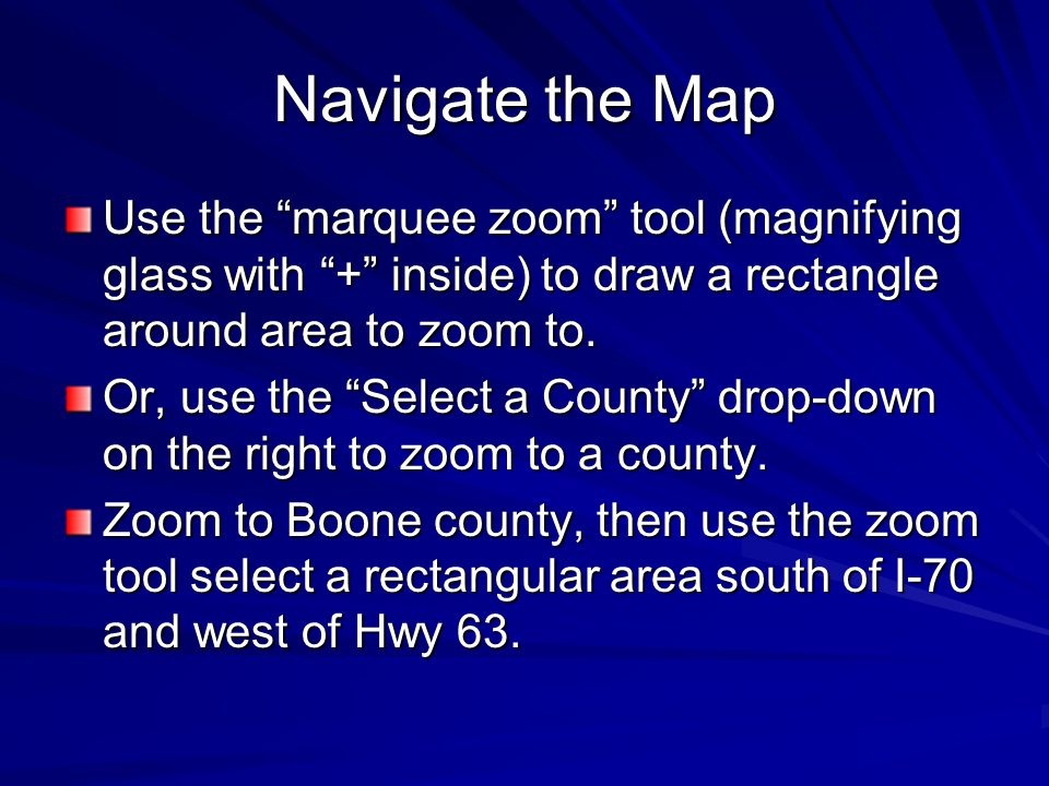 Navigate the Map Use the marquee zoom tool (magnifying glass with + inside) to draw a rectangle around area to zoom to.
