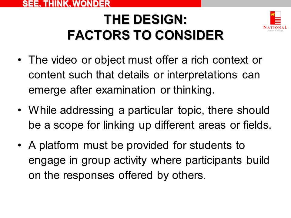 THE DESIGN: FACTORS TO CONSIDER The video or object must offer a rich context or content such that details or interpretations can emerge after examination or thinking.