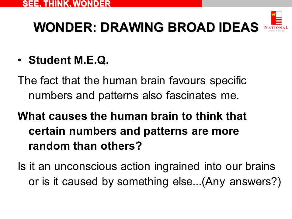 WONDER: DRAWING BROAD IDEAS Student M.E.Q. The fact that the human brain favours specific numbers and patterns also fascinates me. What causes the hum