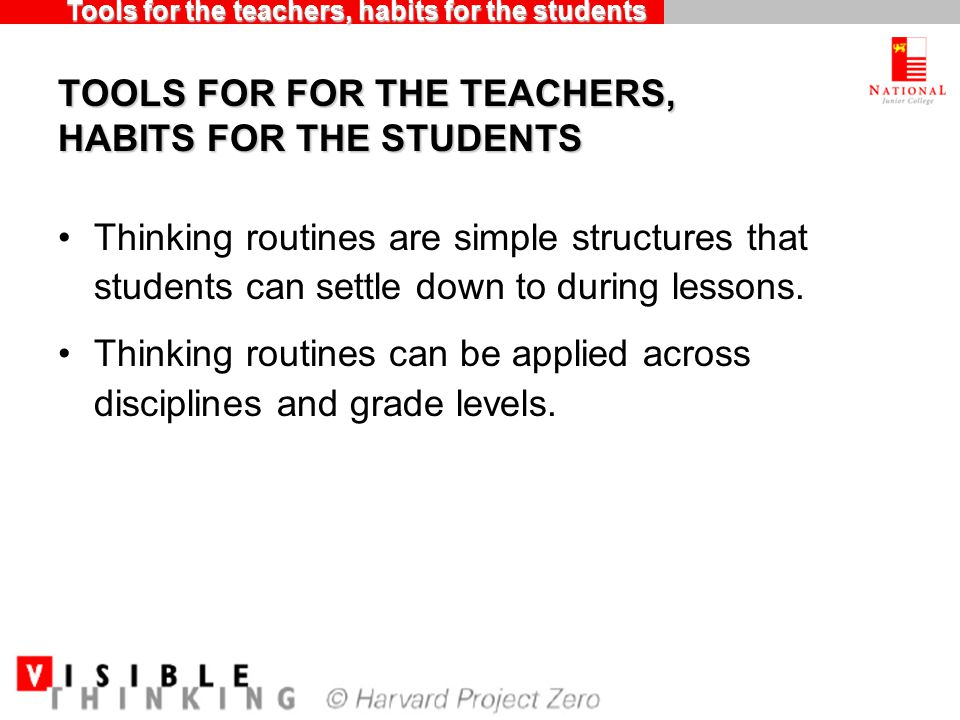 TOOLS FOR FOR THE TEACHERS, HABITS FOR THE STUDENTS Thinking routines are simple structures that students can settle down to during lessons.