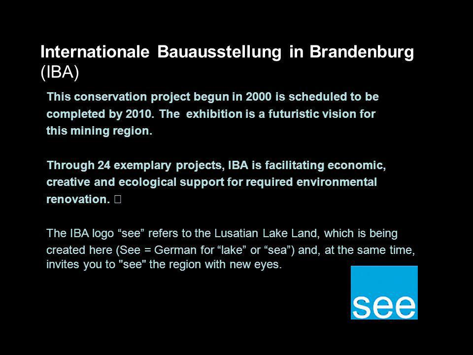 Internationale Bauausstellung in Brandenburg (IBA) This conservation project begun in 2000 is scheduled to be completed by 2010. The exhibition is a f