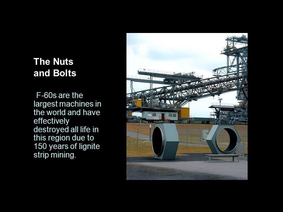 The Nuts and Bolts F-60s are the largest machines in the world and have effectively destroyed all life in this region due to 150 years of lignite strip mining.