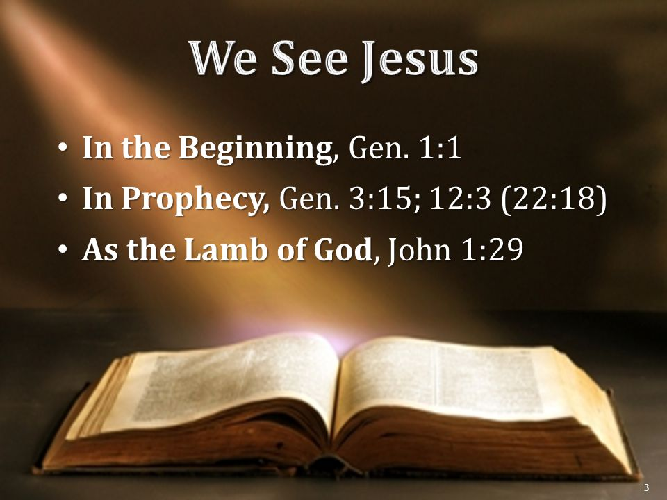 In the Beginning, Gen. 1:1 In the Beginning, Gen. 1:1 In Prophecy, Gen. 3:15; 12:3 (22:18) In Prophecy, Gen. 3:15; 12:3 (22:18) As the Lamb of God, Jo
