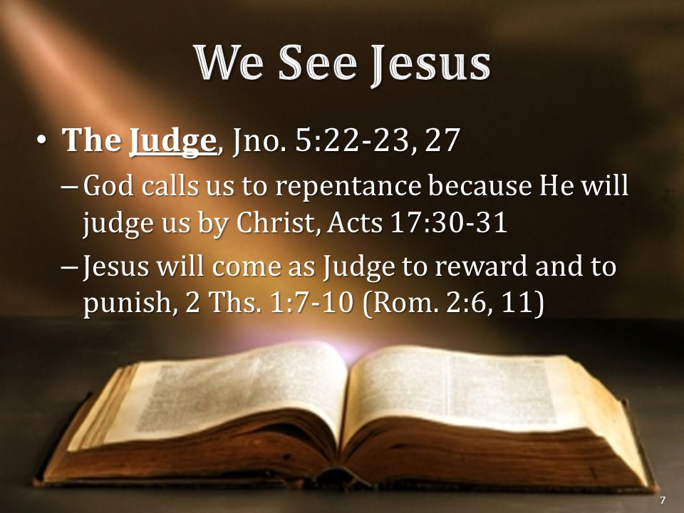 The Judge, Jno. 5:22-23, 27 The Judge, Jno. 5:22-23, 27 – God calls us to repentance because He will judge us by Christ, Acts 17:30-31 – Jesus will co