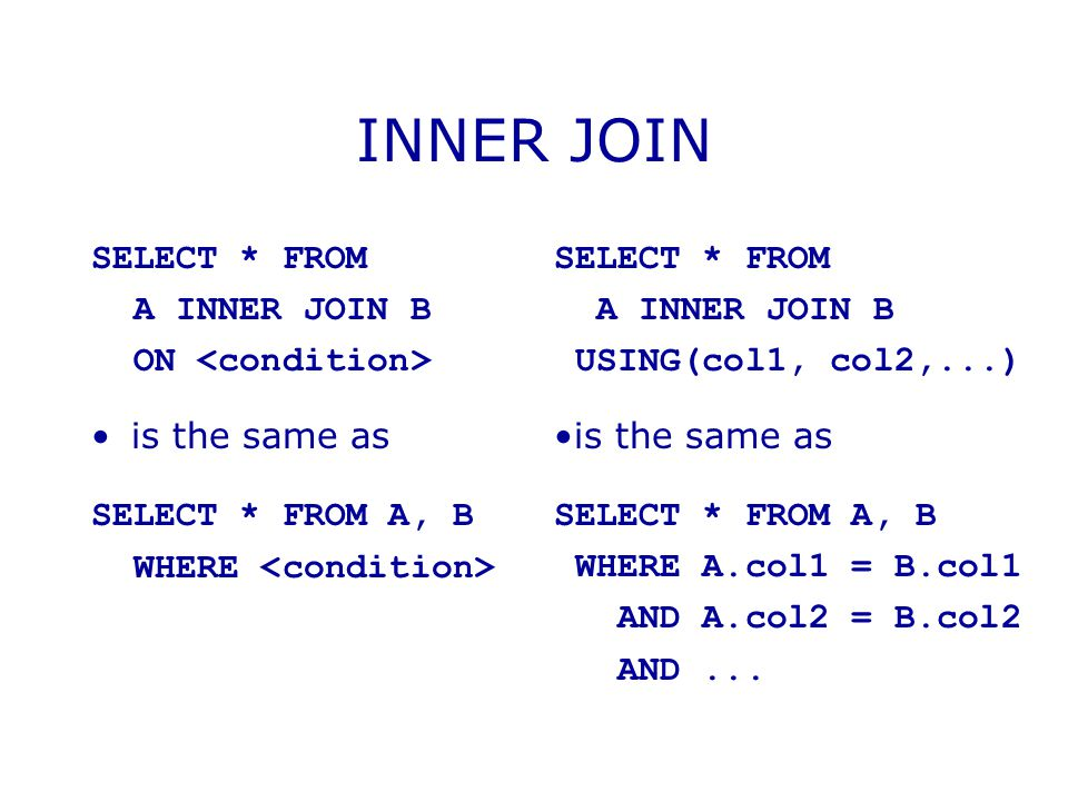 INNER JOIN SELECT * FROM A INNER JOIN B ON is the same as SELECT * FROM A, B WHERE SELECT * FROM A INNER JOIN B USING(col1, col2,...) is the same as S