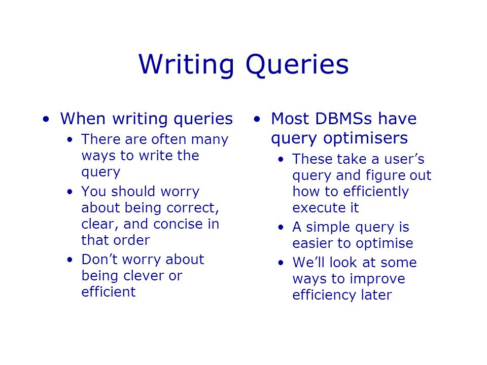 Writing Queries When writing queries There are often many ways to write the query You should worry about being correct, clear, and concise in that ord