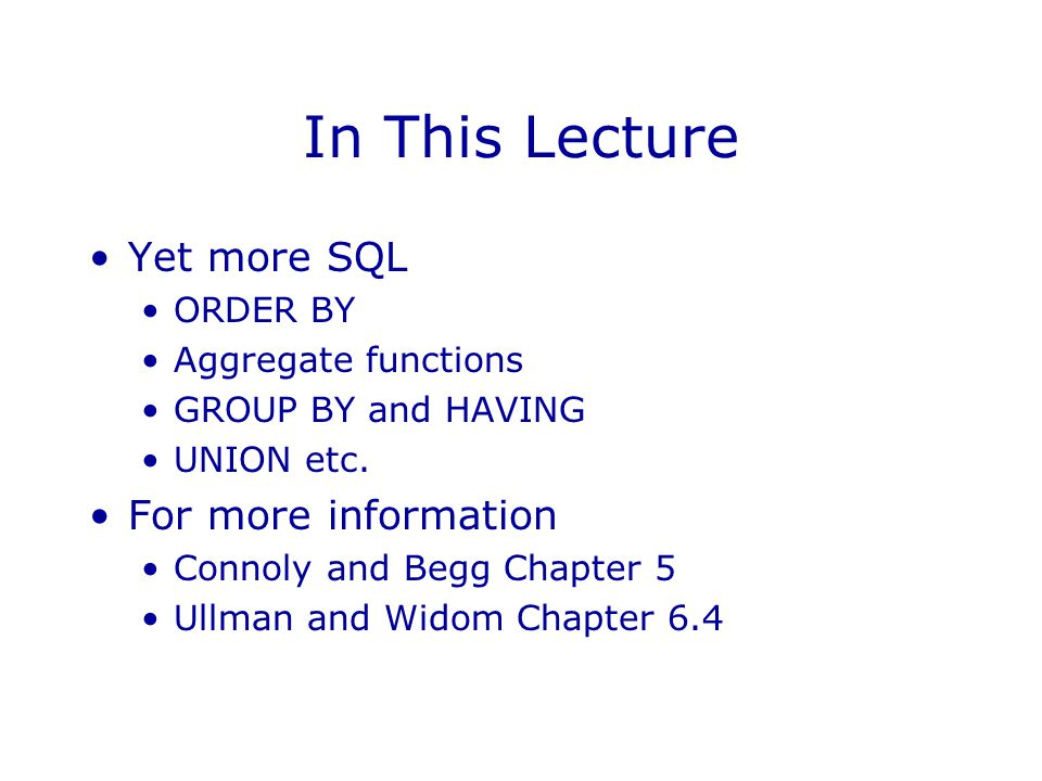 In This Lecture Yet more SQL ORDER BY Aggregate functions GROUP BY and HAVING UNION etc. For more information Connoly and Begg Chapter 5 Ullman and Wi