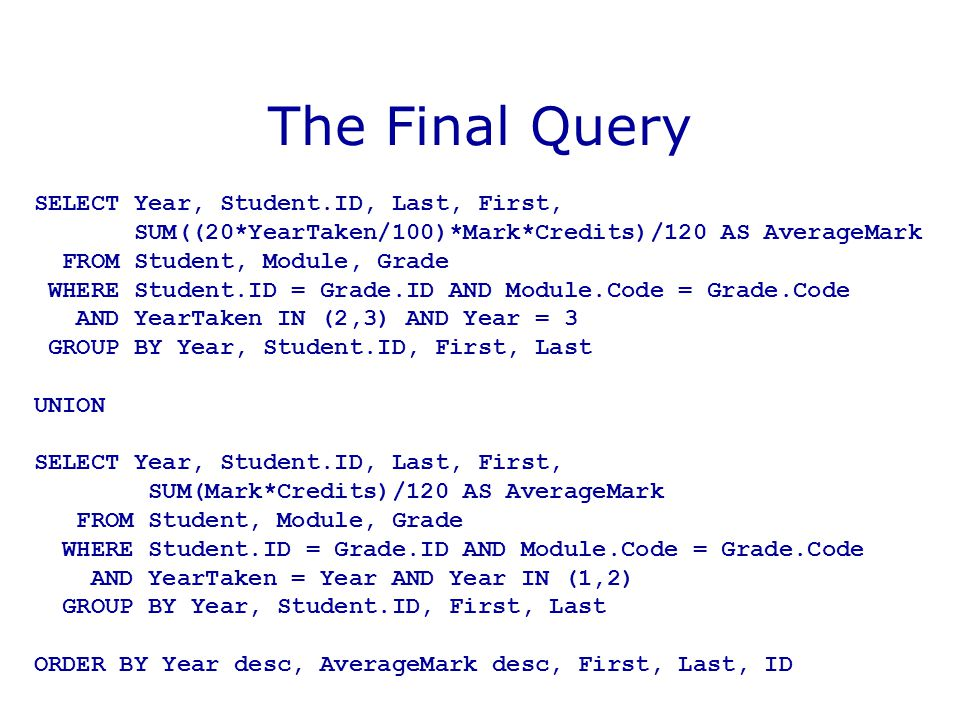 The Final Query SELECT Year, Student.ID, Last, First, SUM((20*YearTaken/100)*Mark*Credits)/120 AS AverageMark FROM Student, Module, Grade WHERE Studen