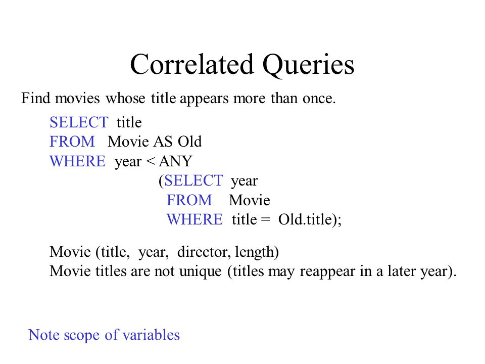 Correlated Queries SELECT title FROM Movie AS Old WHERE year < ANY (SELECT year FROM Movie WHERE title = Old.title); Movie (title, year, director, length) Movie titles are not unique (titles may reappear in a later year).