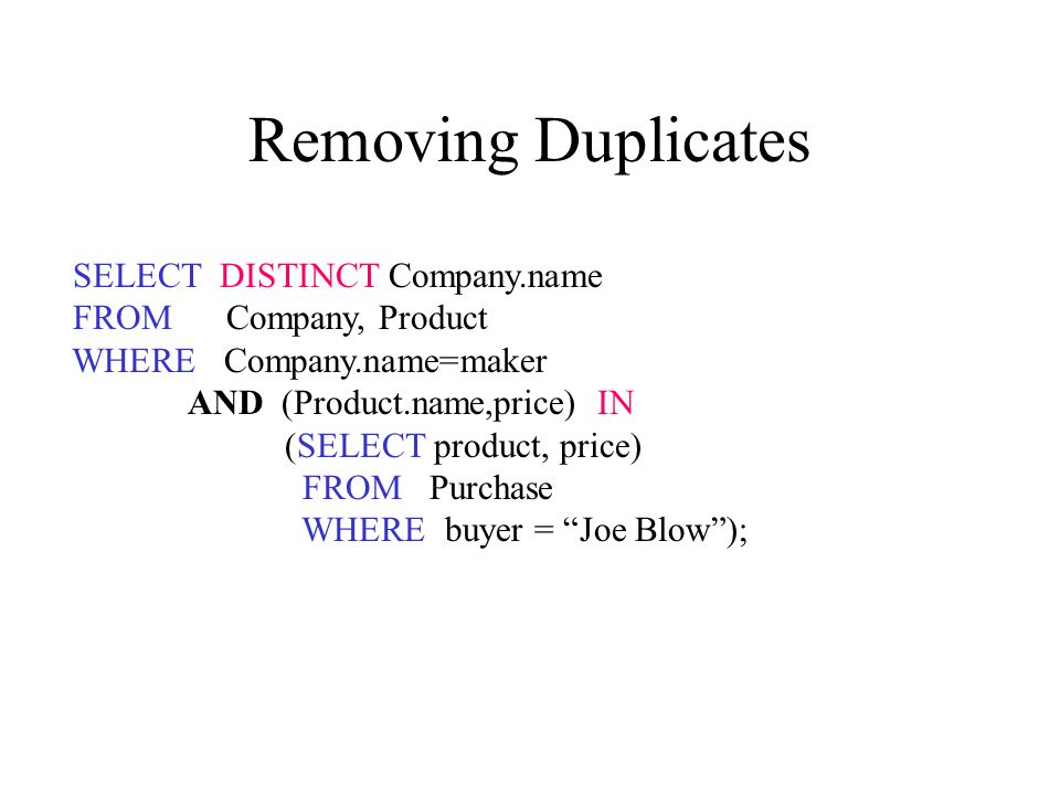 Removing Duplicates SELECT DISTINCT Company.name FROM Company, Product WHERE Company.name=maker AND (Product.name,price) IN (SELECT product, price) FROM Purchase WHERE buyer = Joe Blow );