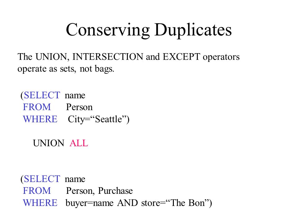 Conserving Duplicates (SELECT name FROM Person WHERE City= Seattle ) UNION ALL (SELECT name FROM Person, Purchase WHERE buyer=name AND store= The Bon ) The UNION, INTERSECTION and EXCEPT operators operate as sets, not bags.